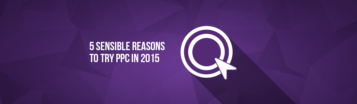 5 Sensible Reasons to try PPC In 2015