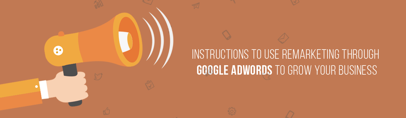 Instructions to Use Remarketing Through Google Adwords To Grow Your Business