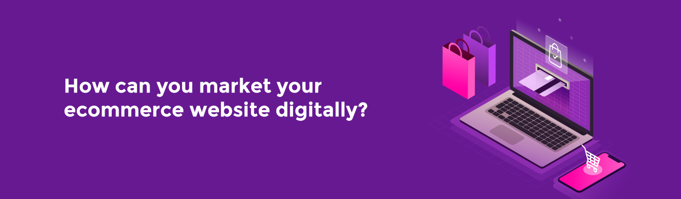How can you market your E-commerce website digitally?